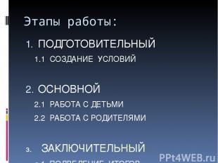 Этапы работы: ПОДГОТОВИТЕЛЬНЫЙ 1.1 СОЗДАНИЕ УСЛОВИЙ ОСНОВНОЙ 2.1 РАБОТА С ДЕТЬМИ