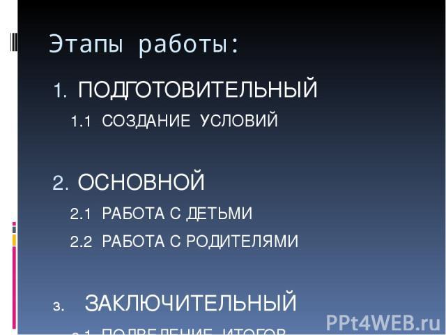 Этапы работы: ПОДГОТОВИТЕЛЬНЫЙ 1.1 СОЗДАНИЕ УСЛОВИЙ ОСНОВНОЙ 2.1 РАБОТА С ДЕТЬМИ 2.2 РАБОТА С РОДИТЕЛЯМИ з. ЗАКЛЮЧИТЕЛЬНЫЙ з.1 ПОДВЕДЕНИЕ ИТОГОВ з.2 ВЫВОДЫ