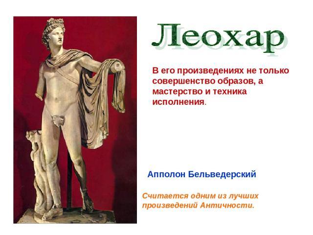 В его произведениях не только совершенство образов, а мастерство и техника исполнения. Апполон Бельведерский Считается одним из лучших произведений Античности.