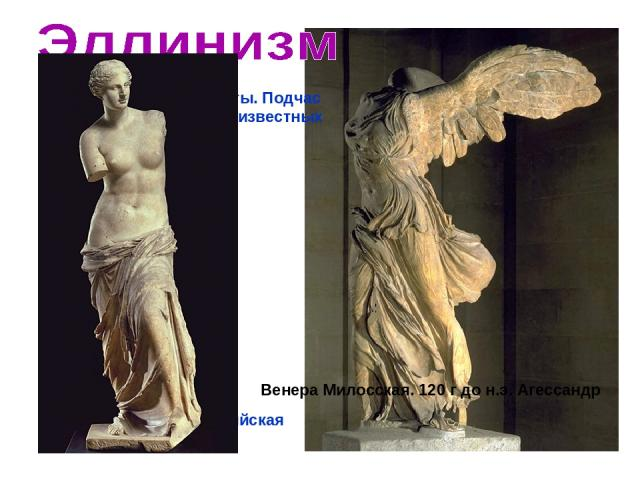 Изменил темы и сюжеты. Подчас трагическая трактовка известных классических мотивов Ника Самофракийская Венера Милосская. 120 г до н.э. Агессандр