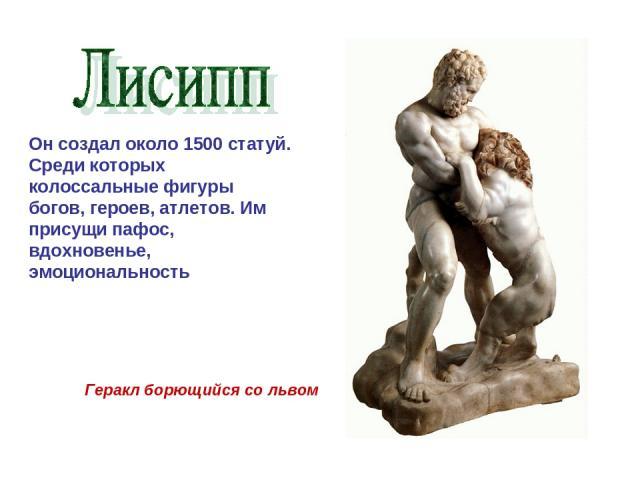Он создал около 1500 статуй. Среди которых колоссальные фигуры богов, героев, атлетов. Им присущи пафос, вдохновенье, эмоциональность Геракл борющийся со львом