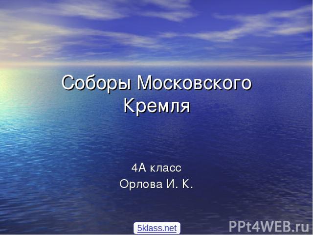 Соборы Московского Кремля 4А класс Орлова И. К. 5klass.net
