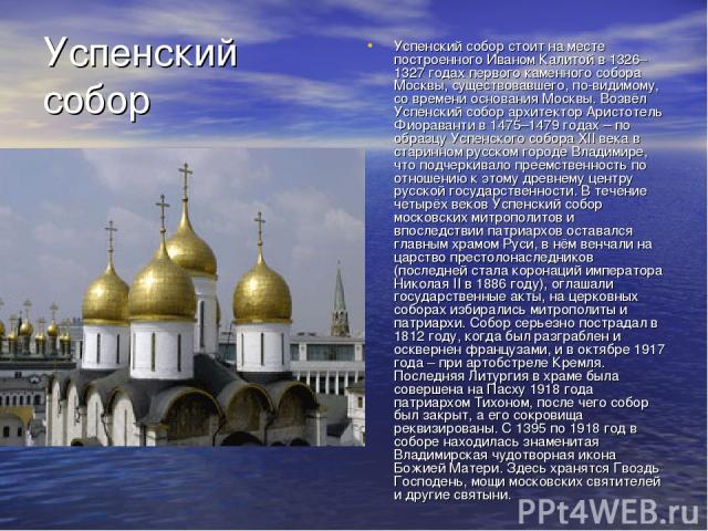 Успенский собор стоит на месте построенного Иваном Калитой в 1326–1327 годах первого каменного собора Москвы, существовавшего, по-видимому, со времени основания Москвы. Возвёл Успенский собор архитектор Аристотель Фиораванти в 1475–1479 годах – по о…