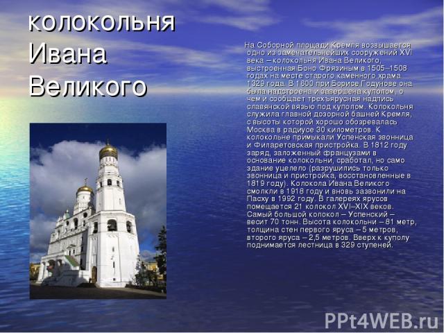 колокольня Ивана Великого На Соборной площади Кремля возвышается одно из замечательнейших сооружений XVI века – колокольня Ивана Великого, выстроенная Боно Фрязиным в 1505–1508 годах на месте старого каменного храма 1329 года. В 1600 при Борисе Году…