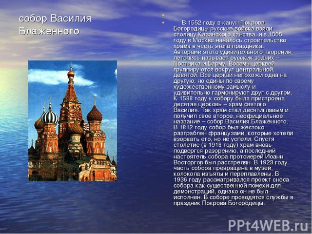 собор Василия Блаженного В 1552 году в канун Покрова Богородицы русские войска взяли столицу Казанского ханства, и в 1555 году в Москве началось строительство храма в честь этого праздника. Авторами этого удивительного творения летопись называет рус…