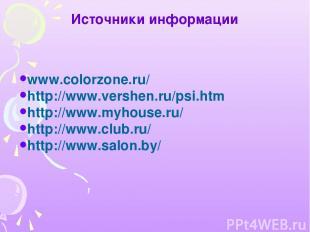 Источники информации www.colorzone.ru/ http://www.vershen.ru/psi.htm http://www.