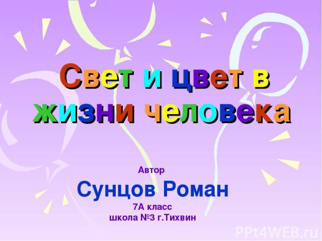 Свет и цвет в жизни человека Автор Сунцов Роман 7А класс школа №3 г.Тихвин