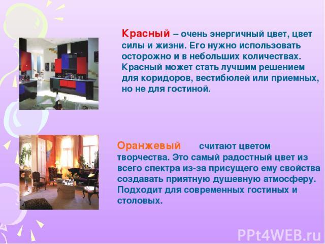 Красный – очень энергичный цвет, цвет силы и жизни. Его нужно использовать осторожно и в небольших количествах. Красный может стать лучшим решением для коридоров, вестибюлей или приемных, но не для гостиной. Оранжевый считают цветом творчества. Это …