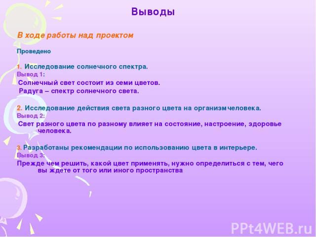 Выводы В ходе работы над проектом Проведено 1. Исследование солнечного спектра. Вывод 1: Солнечный свет состоит из семи цветов. Радуга – спектр солнечного света. 2. Исследование действия света разного цвета на организм человека. Вывод 2: Свет разног…