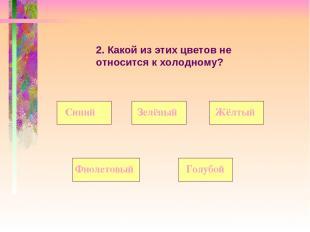 2. Какой из этих цветов не относится к холодному? Синий Фиолетовый Жёлтый Зелёны