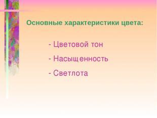 Основные характеристики цвета: - Цветовой тон - Насыщенность - Светлота