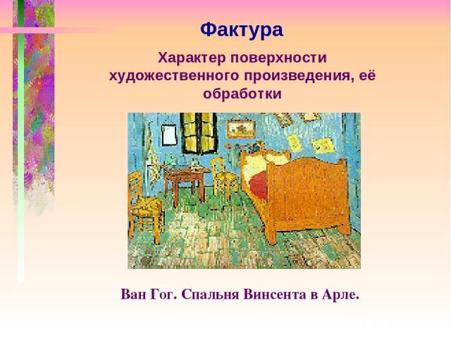 Фактура Характер поверхности художественного произведения, её обработки Ван Гог. Спальня Винсента в Арле.