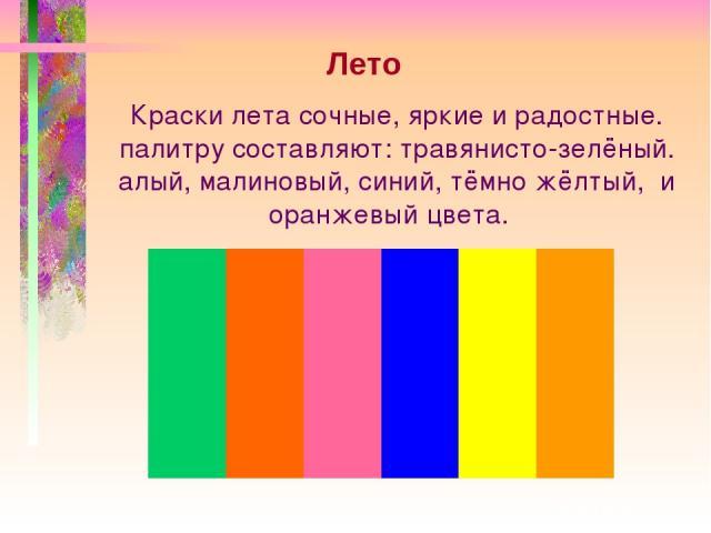 Краски лета сочные, яркие и радостные. палитру составляют: травянисто-зелёный. алый, малиновый, синий, тёмно жёлтый, и оранжевый цвета. Лето