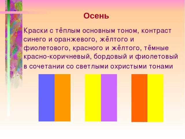 Краски с тёплым основным тоном, контраст синего и оранжевого, жёлтого и фиолетового, красного и жёлтого, тёмные красно-коричневый, бордовый и фиолетовый в сочетании со светлыми охристыми тонами Осень
