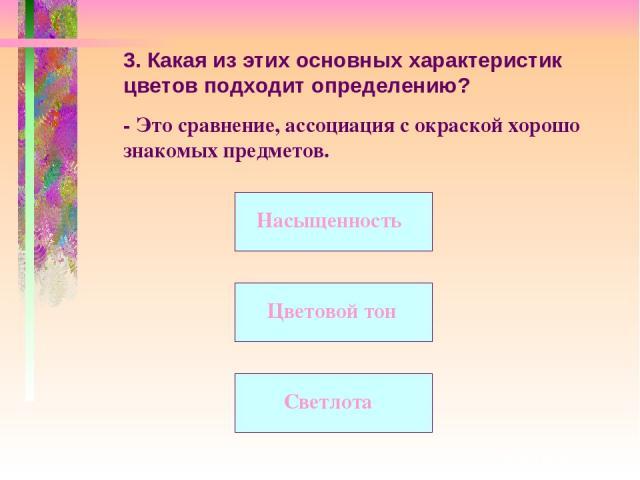 3. Какая из этих основных характеристик цветов подходит определению? - Это сравнение, ассоциация с окраской хорошо знакомых предметов. Цветовой тон Насыщенность Светлота