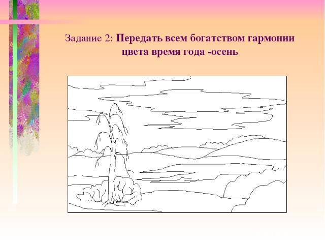 Задание 2: Передать всем богатством гармонии цвета время года -осень