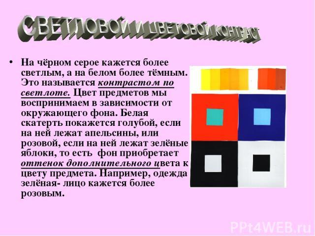 На чёрном серое кажется более светлым, а на белом более тёмным. Это называется контрастом по светлоте. Цвет предметов мы воспринимаем в зависимости от окружающего фона. Белая скатерть покажется голубой, если на ней лежат апельсины, или розовой, если…