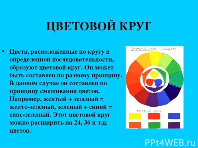 ЦВЕТОВОЙ КРУГ Цвета, расположенные по кругу в определенной последовательности, образуют цветовой круг. Он может быть составлен по разному принципу. В данном случае он составлен по принципу смешивания цветов. Например, желтый + зеленый = желто-зелены…