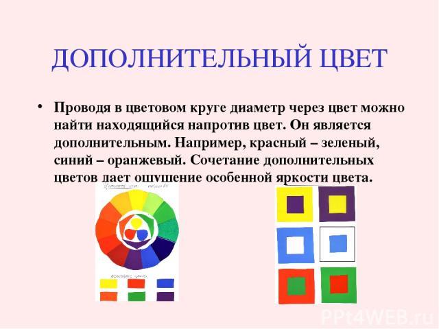 ДОПОЛНИТЕЛЬНЫЙ ЦВЕТ Проводя в цветовом круге диаметр через цвет можно найти находящийся напротив цвет. Он является дополнительным. Например, красный – зеленый, синий – оранжевый. Сочетание дополнительных цветов дает ощущение особенной яркости цвета.