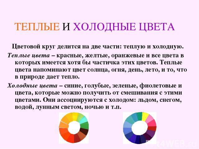 ТЕПЛЫЕ И ХОЛОДНЫЕ ЦВЕТА Цветовой круг делится на две части: теплую и холодную. Теплые цвета – красные, желтые, оранжевые и все цвета в которых имеется хотя бы частичка этих цветов. Теплые цвета напоминают цвет солнца, огня, день, лето, и то, что в п…