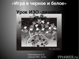 «Игра в черное и белое» Урок ИЗО -дизайна 7 класс Шишлянникова Е.В. гимназия №8