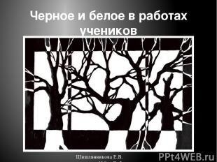 Черное и белое в работах учеников Шишлянникова Е.В. гимназия №8 г. Дубна Московс