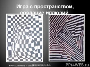 Игра с пространством, создание иллюзий Работы учеников 7 класса Шишлянникова Е.В