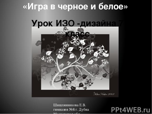 «Игра в черное и белое» Урок ИЗО -дизайна 7 класс Шишлянникова Е.В. гимназия №8 г. Дубна Московская обл.