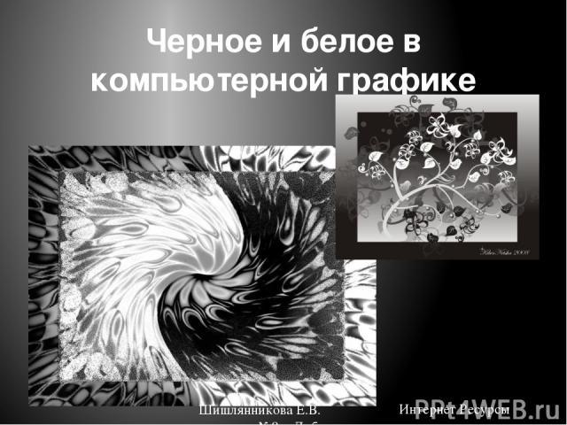 Черное и белое в компьютерной графике Интернет Ресурсы Шишлянникова Е.В. гимназия №8 г. Дубна Московская обл.