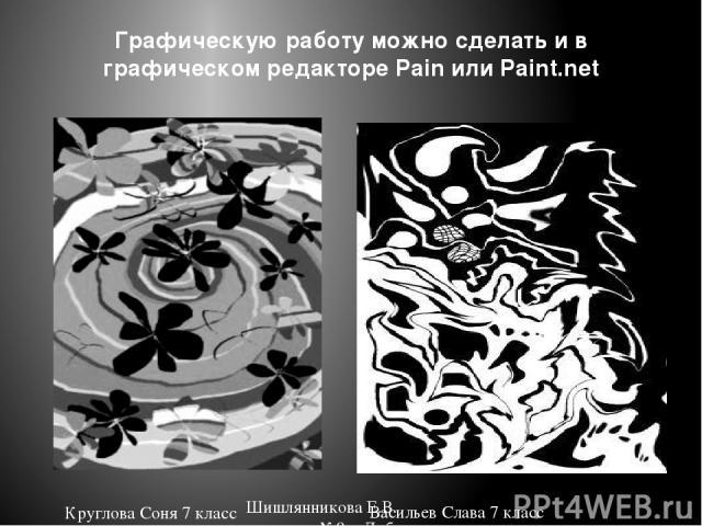 Графическую работу можно сделать и в графическом редакторе Pain или Paint.net Круглова Соня 7 класс Васильев Слава 7 класс Шишлянникова Е.В. гимназия №8 г. Дубна Московская обл.