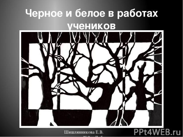 Черное и белое в работах учеников Шишлянникова Е.В. гимназия №8 г. Дубна Московская обл.