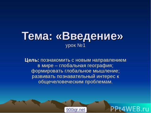 Тема: «Введение» урок №1 Цель: познакомить с новым направлением в мире – глобальная география; формировать глобальное мышление; развивать познавательный интерес к общечеловеческим проблемам. 900igr.net