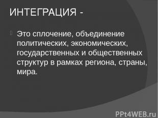 ИНТЕГРАЦИЯ - Это сплочение, объединение политических, экономических, государстве