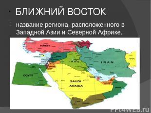 БЛИЖНИЙ ВОСТОК название региона, расположенного в Западной Азии и Северной Африк