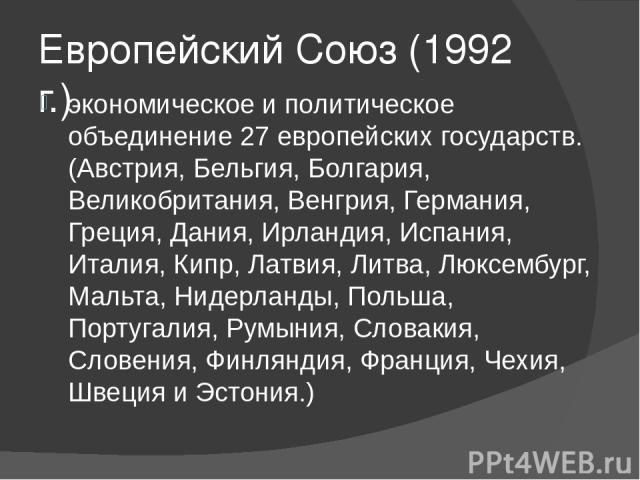 Европейский Союз (1992 г.) экономическое и политическое объединение 27 европейских государств. (Австрия, Бельгия, Болгария, Великобритания, Венгрия, Германия, Греция, Дания, Ирландия, Испания, Италия, Кипр, Латвия, Литва, Люксембург, Мальта, Нидерла…