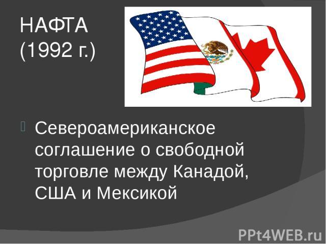 НАФТА (1992 г.) Североамериканское соглашение о свободной торговле между Канадой, США и Мексикой