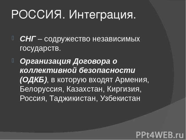 РОССИЯ. Интеграция. СНГ – содружество независимых государств. Организация Договора о коллективной безопасности (ОДКБ), в которую входят Армения, Белоруссия, Казахстан, Киргизия, Россия, Таджикистан, Узбекистан