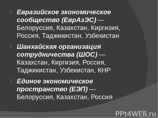 Евразийское экономическое сообщество (ЕврАзЭС) — Белоруссия, Казахстан, Киргизия, Россия, Таджикистан, Узбекистан Шанхайская организация сотрудничества (ШОС) — Казахстан, Киргизия, Россия, Таджикистан, Узбекистан, КНР Единое экономическое пространст…