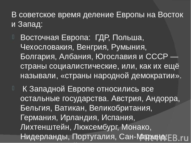 В советское время деление Европы на Восток и Запад: Восточная Европа: ГДР, Польша, Чехословакия, Венгрия, Румыния, Болгария, Албания, Югославия и СССР — страны социалистические, или, как их ещё называли, «страны народной демократии». К Западной Евро…