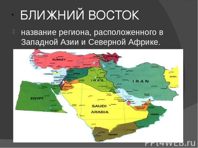 БЛИЖНИЙ ВОСТОК название региона, расположенного в Западной Азии и Северной Африке.