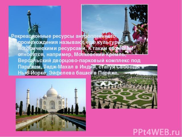 Рекреационные ресурсы антропогенного происхождения называют еще культурно-историческими ресурсами. К таким объектам относятся, например, Московский Кремль, Версальский дворцово-парковый комплекс под Парижем, Тадж-Махал в Индии, статуя Свободы в Нью-…
