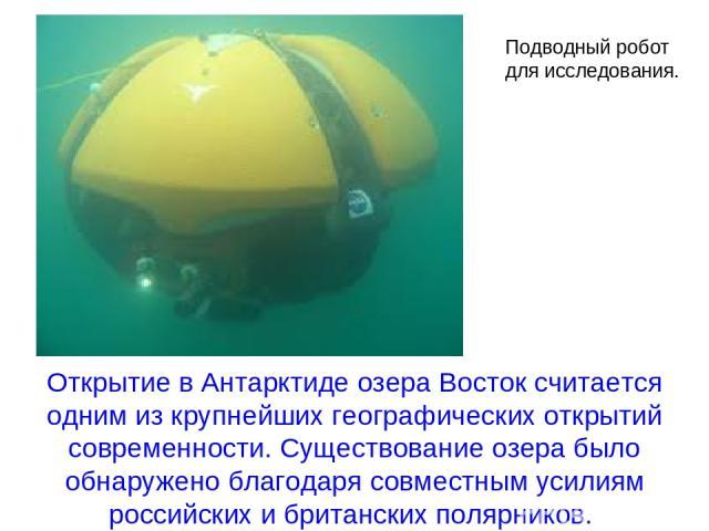 Открытие в Антарктиде озера Восток считается одним из крупнейших географических открытий современности. Существование озера было обнаружено благодаря совместным усилиям российских и британских полярников. Подводный робот для исследования.