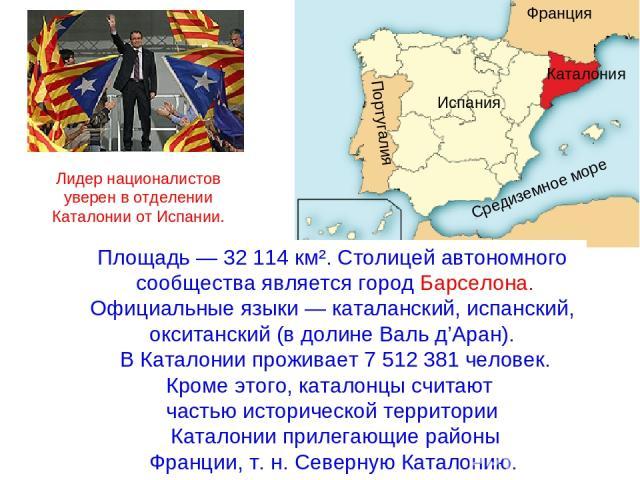 Площадь— 32 114 км². Столицей автономного сообщества является городБарселона. Официальные языки—каталанский,испанский, окситанский(в долине Валь д'Аран). В Каталонии проживает 7 512 381 человек. Кроме этого, каталонцы считают частью историчес…