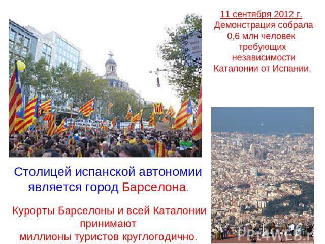 11 сентября 2012г. Демонстрация собрала 0,6млн человек требующих независимости Каталонии от Испании. Столицей испанской автономии является городБарселона. Курорты Барселоны и всей Каталонии принимают миллионы туристов круглогодично.