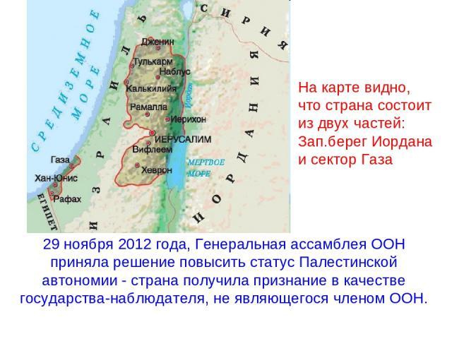 29 ноября 2012 года, Генеральная ассамблея ООН приняла решение повысить статус Палестинской автономии - страна получила признание в качестве государства-наблюдателя, не являющегося членом ООН. На карте видно, что страна состоит из двух частей: Зап.б…