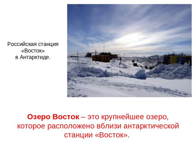 Озеро Восток– это крупнейшее озеро, которое расположено вблизи антарктической станции «Восток». Российская станция «Восток» в Антарктиде.