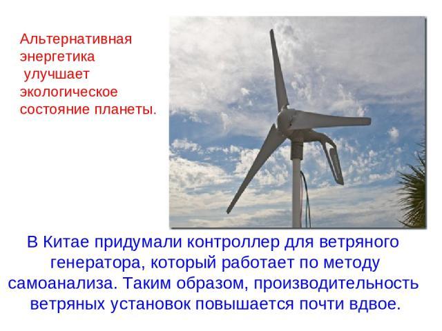 В Китае придумали контроллер для ветряного генератора, который работает по методу самоанализа. Таким образом, производительность ветряных установок повышается почти вдвое. Альтернативная энергетика улучшает экологическое состояние планеты.