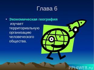 Глава 6 Экономическая география изучает территориальную организацию человеческог