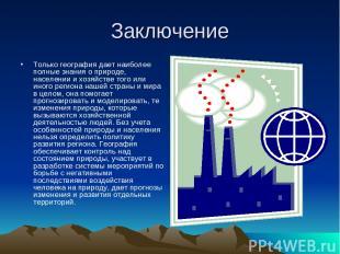 Заключение Только география дает наиболее полные знания о природе, населении и х