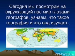 Сегодня мы посмотрим на окружающий нас мир глазами географов, узнаем, что такое